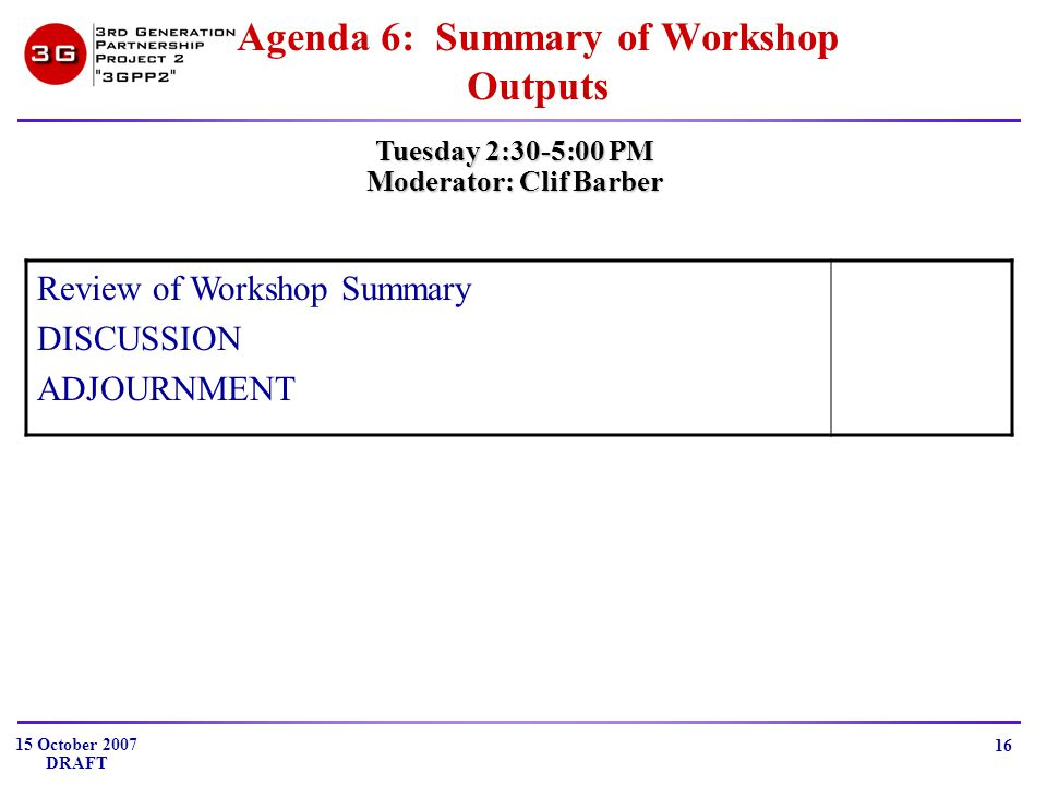 15 October 2007 DRAFT 16 Agenda 6: Summary of Workshop Outputs Tuesday 2:30-5:00 PM Moderator: Clif Barber Review of Workshop Summary DISCUSSION ADJOURNMENT