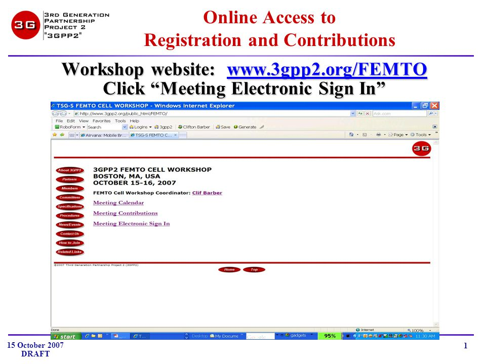 15 October 2007 DRAFT 1 Online Access to Registration and Contributions Workshop website: www.3gpp2.org/FEMTO www.3gpp2.org/FEMTO Click Meeting Electronic Sign In
