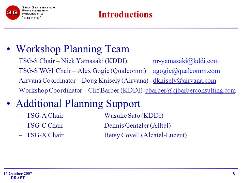 15 October 2007 DRAFT 8 Introductions Workshop Planning Team TSG-S Chair – Nick Yamasaki (KDDI)nr-yamasaki@kddi.comnr-yamasaki@kddi.com TSG-S WG1 Chair – Alex Gogic (Qualcomm)agogic@qualcomm.comagogic@qualcomm.com Airvana Coordinator – Doug Knisely (Airvana)dknisely@airvana.comdknisely@airvana.com Workshop Coordinator – Clif Barber (KDDI) cbarber@cjbarberconsulting.comcbarber@cjbarberconsulting.com Additional Planning Support –TSG-A ChairWasuke Sato (KDDI) –TSG-C ChairDennis Gentzler (Alltel) –TSG-X ChairBetsy Covell (Alcatel-Lucent)