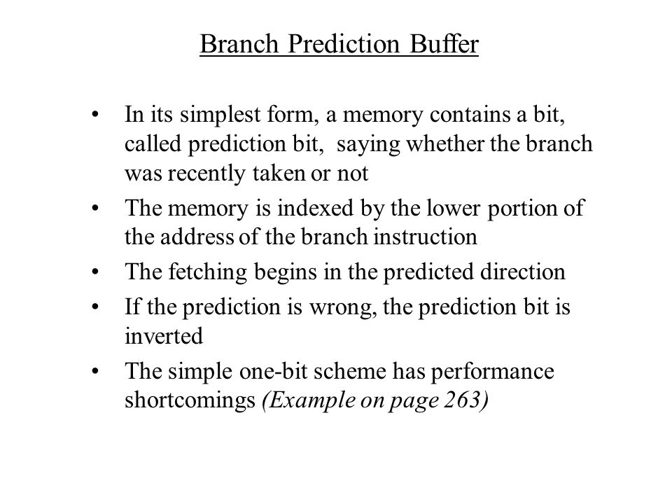 Branch Prediction Buffer In its simplest form, a memory contains a bit, called prediction bit, saying whether the branch was recently taken or not The memory is indexed by the lower portion of the address of the branch instruction The fetching begins in the predicted direction If the prediction is wrong, the prediction bit is inverted The simple one-bit scheme has performance shortcomings (Example on page 263)