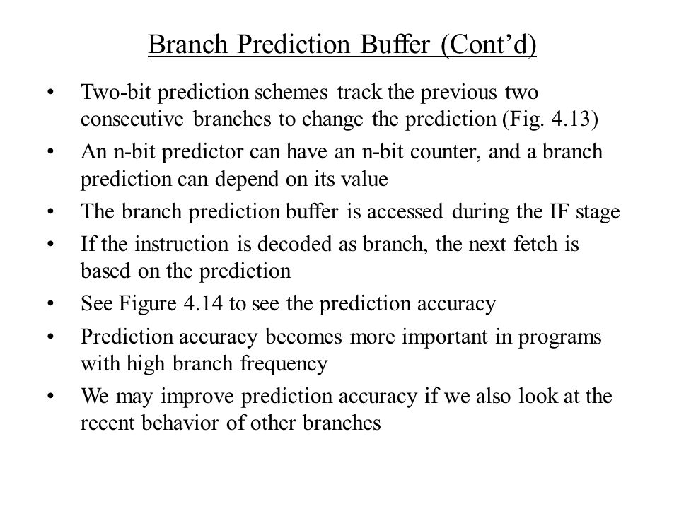 Branch Prediction Buffer (Cont'd) Two-bit prediction schemes track the previous two consecutive branches to change the prediction (Fig.