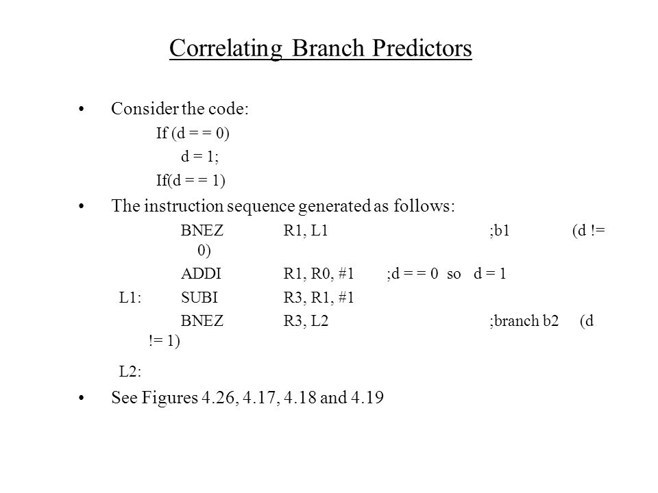 Correlating Branch Predictors Consider the code: If (d = = 0) d = 1; If(d = = 1) The instruction sequence generated as follows: BNEZR1, L1;b1 (d != 0) ADDIR1, R0, #1;d = = 0 so d = 1 L1:SUBIR3, R1, #1 BNEZR3, L2;branch b2 (d != 1) L2: See Figures 4.26, 4.17, 4.18 and 4.19
