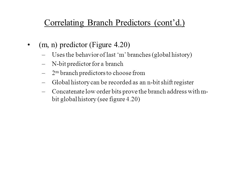 Correlating Branch Predictors (cont'd.) (m, n) predictor (Figure 4.20) –Uses the behavior of last 'm' branches (global history) –N-bit predictor for a branch –2 m branch predictors to choose from –Global history can be recorded as an n-bit shift register –Concatenate low order bits prove the branch address with m- bit global history (see figure 4.20)