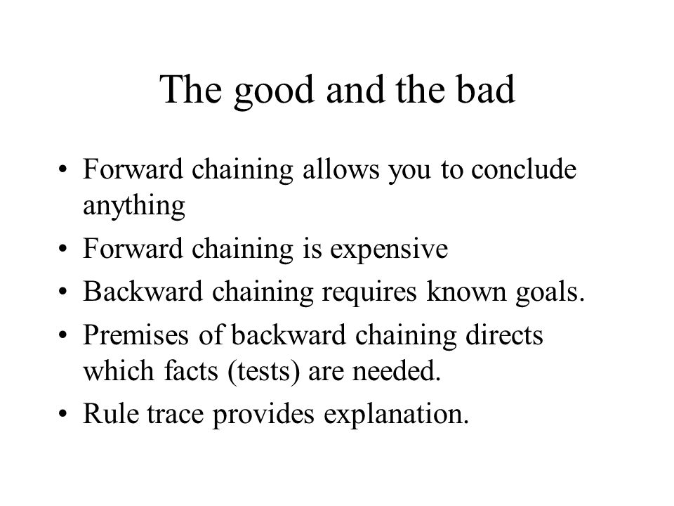The good and the bad Forward chaining allows you to conclude anything Forward chaining is expensive Backward chaining requires known goals.