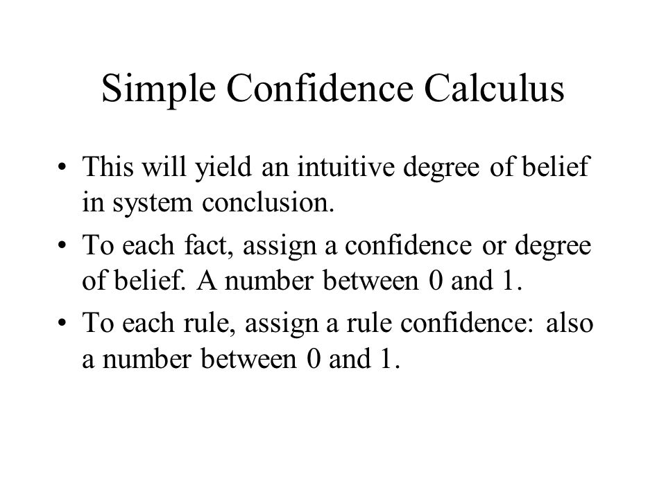 Simple Confidence Calculus This will yield an intuitive degree of belief in system conclusion.