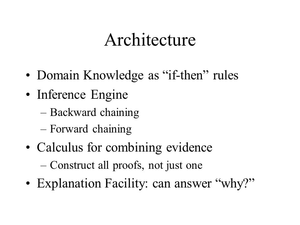 Architecture Domain Knowledge as if-then rules Inference Engine –Backward chaining –Forward chaining Calculus for combining evidence –Construct all proofs, not just one Explanation Facility: can answer why