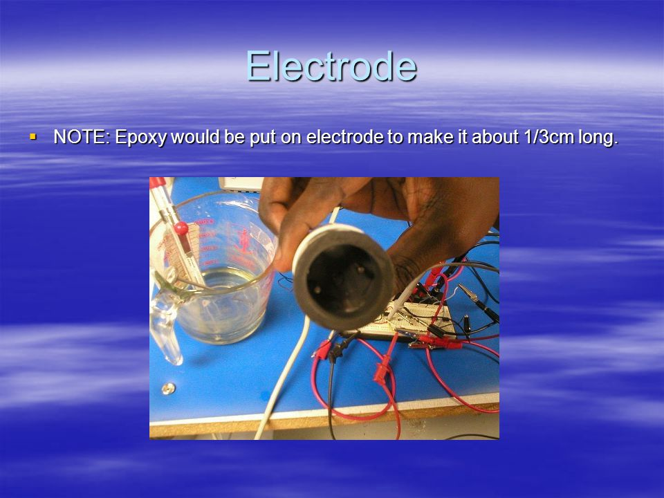 Electrode  NOTE: Epoxy would be put on electrode to make it about 1/3cm long.