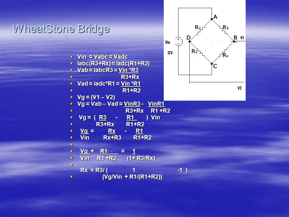 WheatStone Bridge  Vin = Vabc = Vadc  Iabc(R3+Rx) = Iadc(R1+R2)  Vab = IabcR3 = Vin *R3  R3+Rx  Vad = Iadc*R1 = Vin *R1  R1+R2  Vg = (V1 – V2)  Vg = Vab – Vad = VinR3 - VinR1  R3+Rx R1 +R2  Vg = ( R3 - R1 ) Vin  R3+Rx R1+R2  Vg = Rx - R1  Vin Rx+R3 R1+R2   Vg + R1 = 1  Vin R1 +R2 (1+ R3/Rx)  Rx = R3/ ( 1 -1 )  (Vg/Vin + R1/(R1+R2))