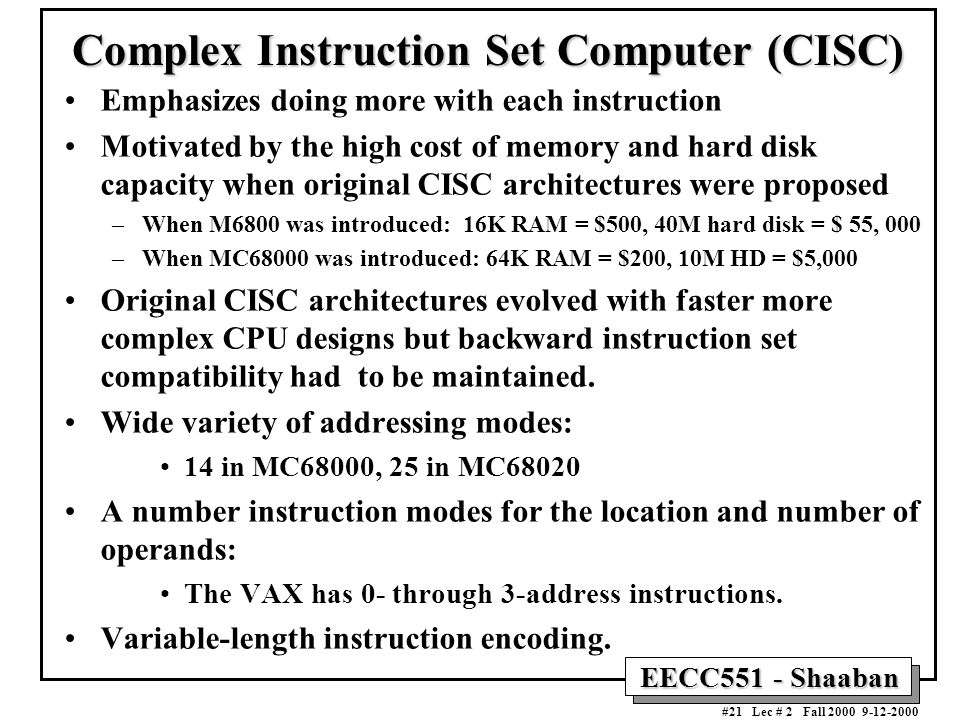 EECC551 - Shaaban #21 Lec # 2 Fall 2000 9-12-2000 Complex Instruction Set Computer (CISC) Emphasizes doing more with each instruction Motivated by the high cost of memory and hard disk capacity when original CISC architectures were proposed –When M6800 was introduced: 16K RAM = $500, 40M hard disk = $ 55, 000 –When MC68000 was introduced: 64K RAM = $200, 10M HD = $5,000 Original CISC architectures evolved with faster more complex CPU designs but backward instruction set compatibility had to be maintained.