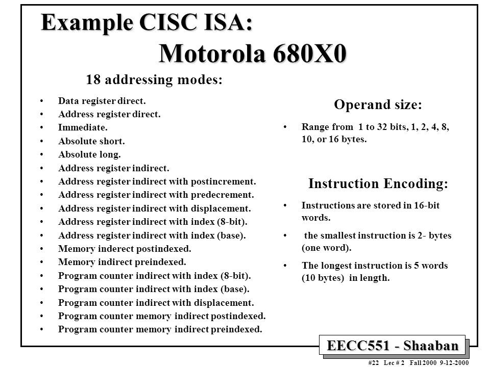 EECC551 - Shaaban #22 Lec # 2 Fall 2000 9-12-2000 Example CISC ISA: Motorola 680X0 18 addressing modes: Data register direct.