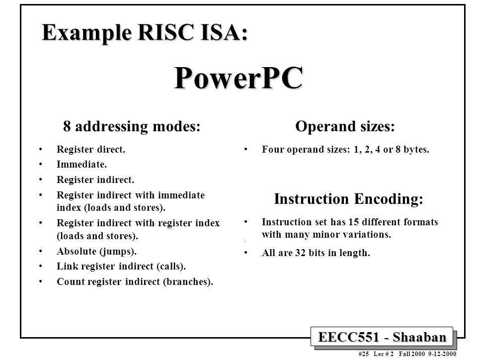 EECC551 - Shaaban #25 Lec # 2 Fall 2000 9-12-2000 Example RISC ISA: PowerPC 8 addressing modes: Register direct.