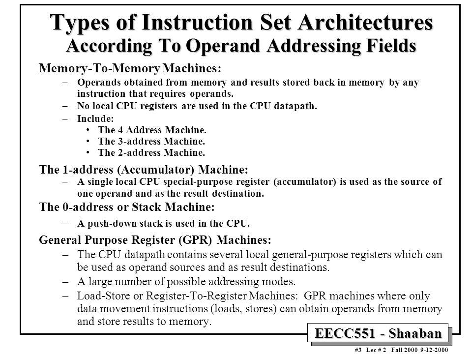 EECC551 - Shaaban #3 Lec # 2 Fall 2000 9-12-2000 Types of Instruction Set Architectures According To Operand Addressing Fields Memory-To-Memory Machines: –Operands obtained from memory and results stored back in memory by any instruction that requires operands.