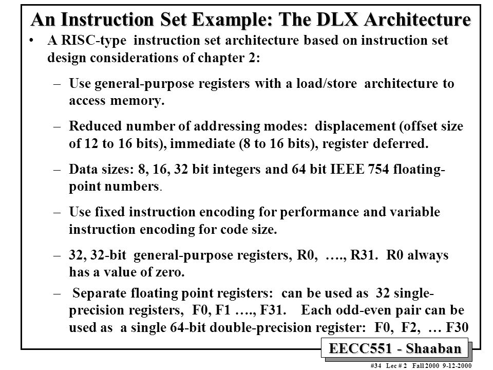 EECC551 - Shaaban #34 Lec # 2 Fall An Instruction Set Example: The DLX Architecture A RISC-type instruction set architecture based on instruction set design considerations of chapter 2: –Use general-purpose registers with a load/store architecture to access memory.