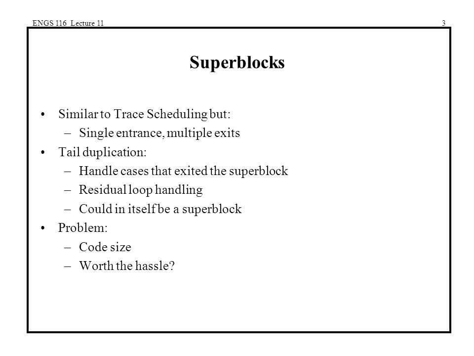 ENGS 116 Lecture 113 Superblocks Similar to Trace Scheduling but: –Single entrance, multiple exits Tail duplication: –Handle cases that exited the superblock –Residual loop handling –Could in itself be a superblock Problem: –Code size –Worth the hassle