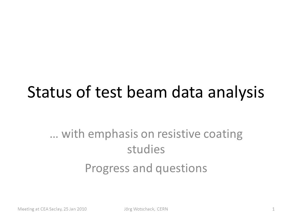 Status of test beam data analysis … with emphasis on resistive coating studies Progress and questions 1Meeting at CEA Saclay, 25 Jan 2010Jörg Wotschac