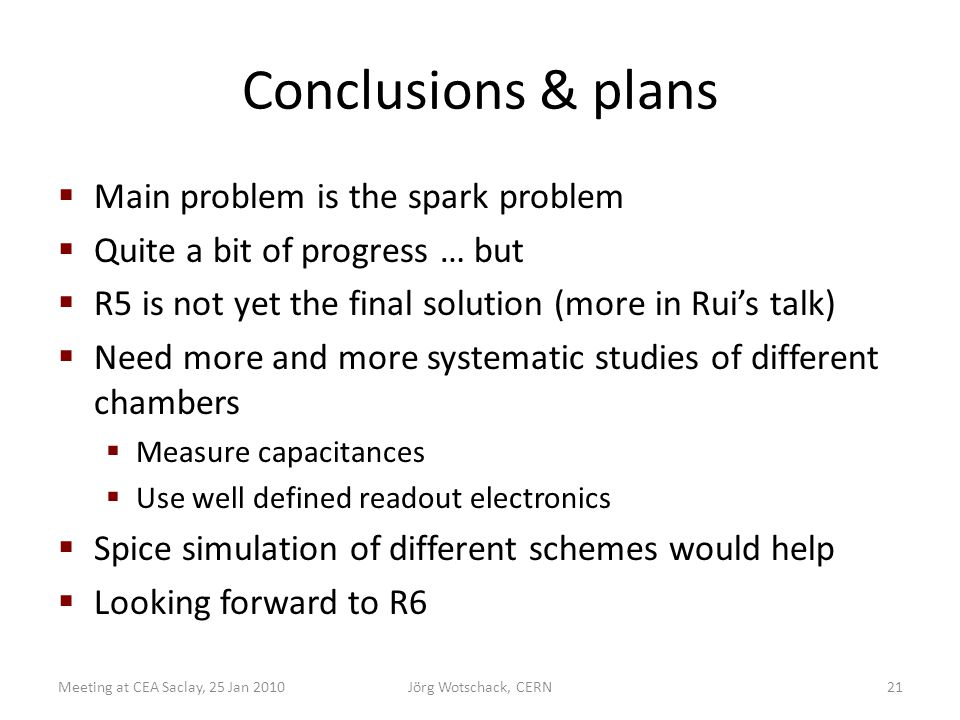 Conclusions & plans  Main problem is the spark problem  Quite a bit of progress … but  R5 is not yet the final solution (more in Rui's talk)  Need more and more systematic studies of different chambers  Measure capacitances  Use well defined readout electronics  Spice simulation of different schemes would help  Looking forward to R6 Meeting at CEA Saclay, 25 Jan 2010Jörg Wotschack, CERN21