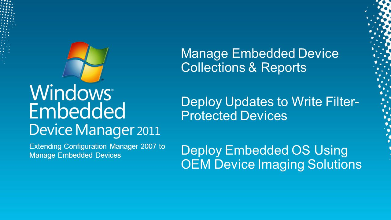 Manage Embedded Device Collections & Reports Deploy Updates to Write Filter- Protected Devices Deploy Embedded OS Using OEM Device Imaging Solutions E