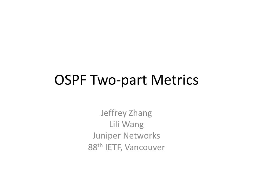OSPF Two-part Metrics Jeffrey Zhang Lili Wang Juniper Networks 88 th IETF, Vancouver