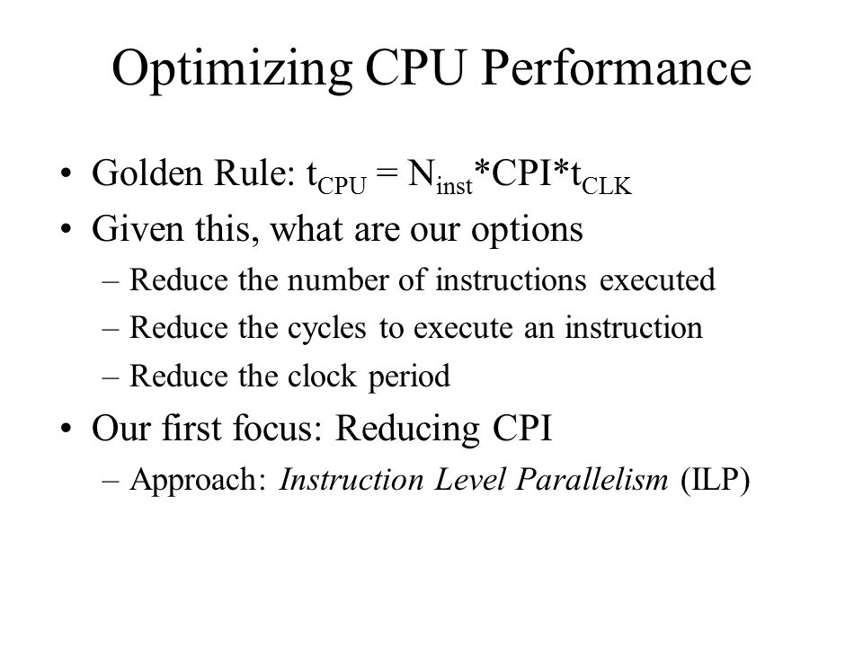 Optimizing CPU Performance Golden Rule: t CPU = N inst *CPI*t CLK Given this, what are our options –Reduce the number of instructions executed –Reduce
