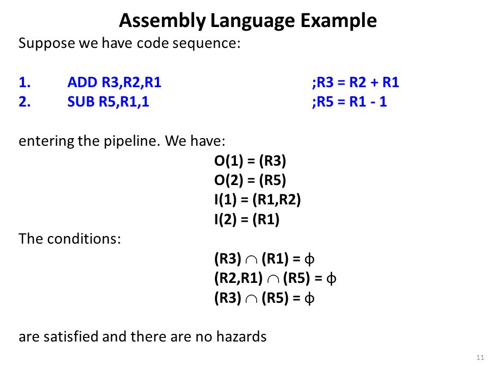 11 Assembly Language Example Suppose we have code sequence: 1.ADD R3,R2,R1;R3 = R2 + R1 2.SUB R5,R1,1;R5 = R1 - 1 entering the pipeline. We have: O(1)