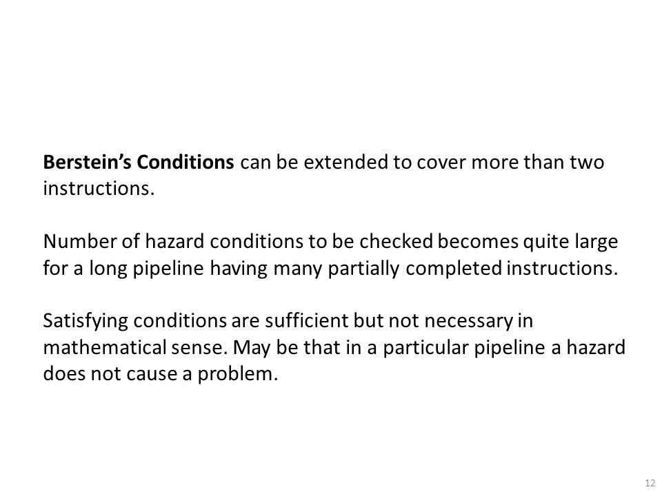 12 Berstein's Conditions can be extended to cover more than two instructions. Number of hazard conditions to be checked becomes quite large for a long