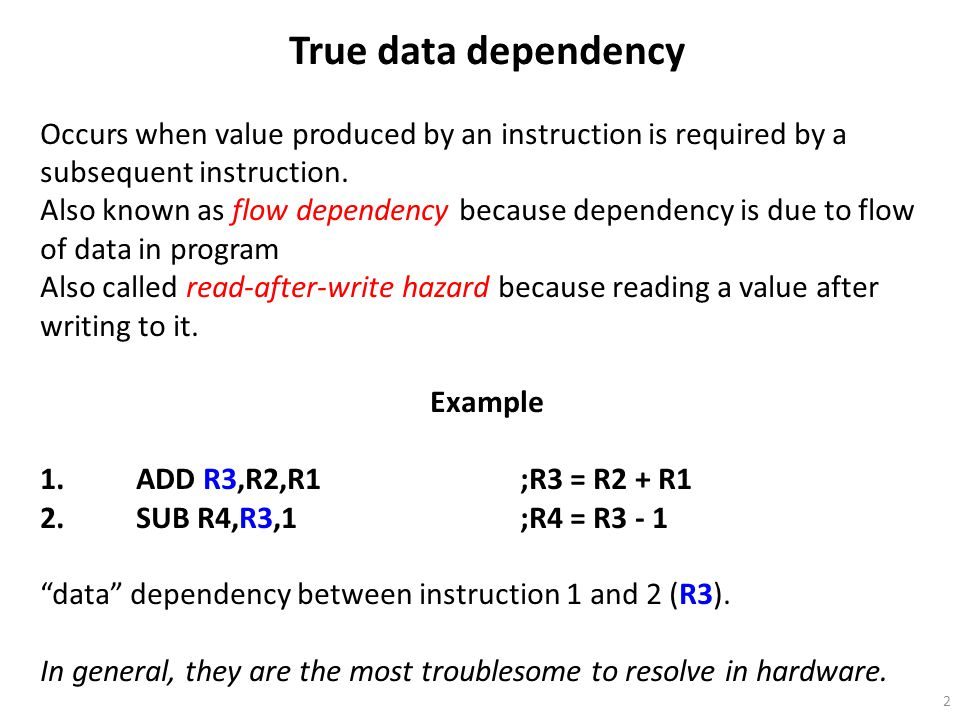 2 True data dependency Occurs when value produced by an instruction is required by a subsequent instruction. Also known as flow dependency because dep