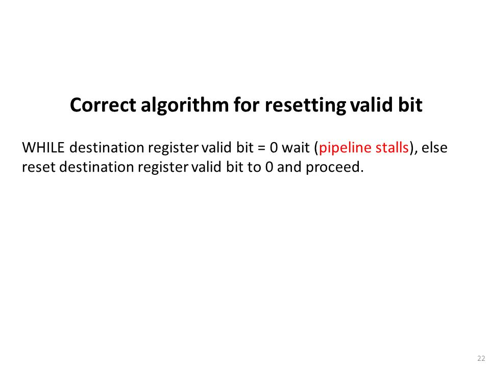 22 Correct algorithm for resetting valid bit WHILE destination register valid bit = 0 wait (pipeline stalls), else reset destination register valid bi