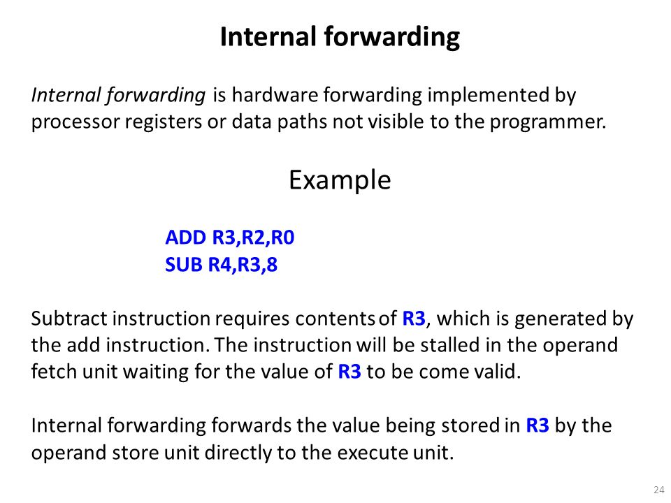 24 Internal forwarding Internal forwarding is hardware forwarding implemented by processor registers or data paths not visible to the programmer. Exam