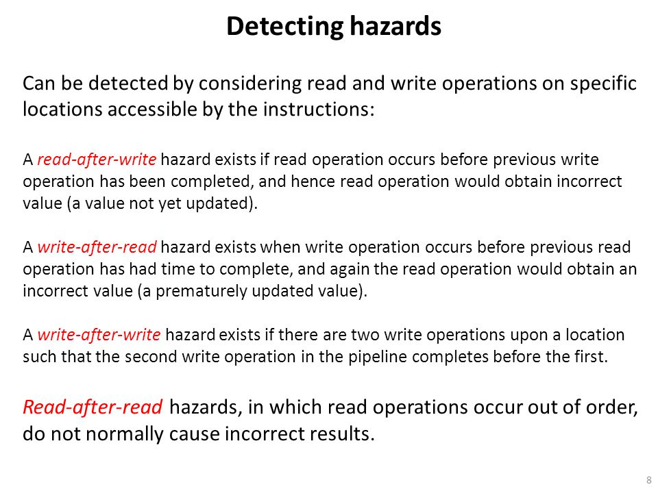 8 Detecting hazards Can be detected by considering read and write operations on specific locations accessible by the instructions: A read-after-write