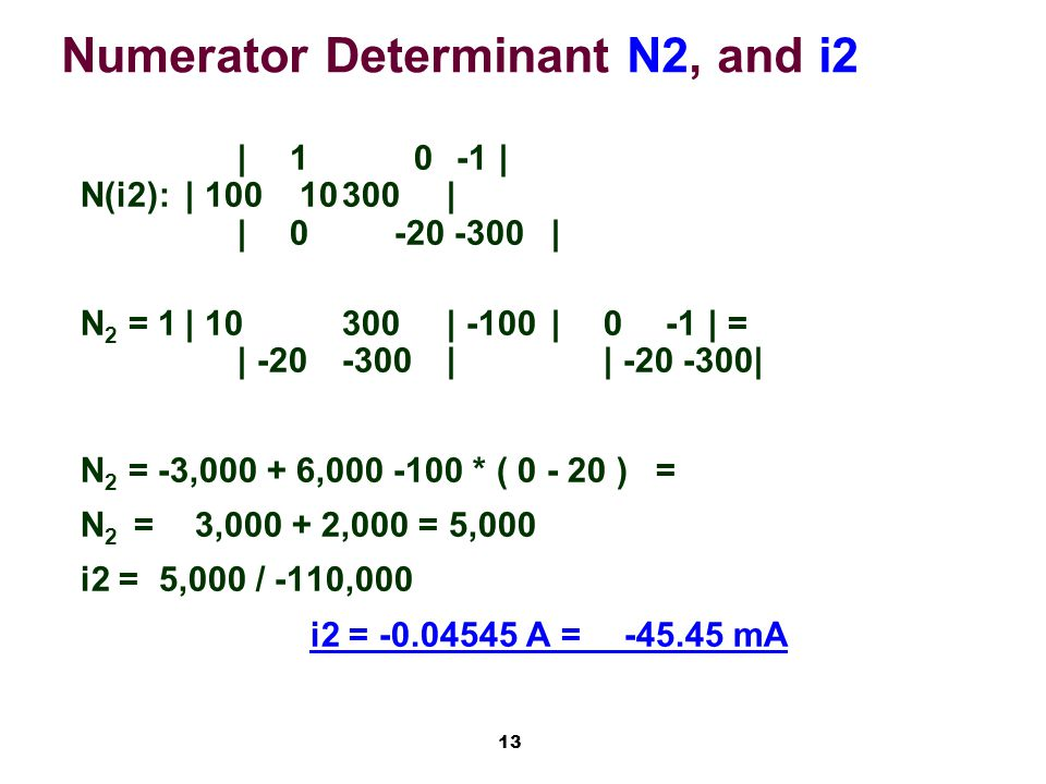 13 Numerator Determinant N2, and i2 |1 0 -1| N(i2):| 100 10300| | 0-20 -300| N 2 = 1| 10300| -100|0 -1| = | -20-300|| -20 -300| N 2 = -3,000 + 6,000 -100 * ( 0 - 20 )= N 2 = 3,000 + 2,000 = 5,000 i2 = 5,000 / -110,000 i2 = -0.04545 A =-45.45 mA