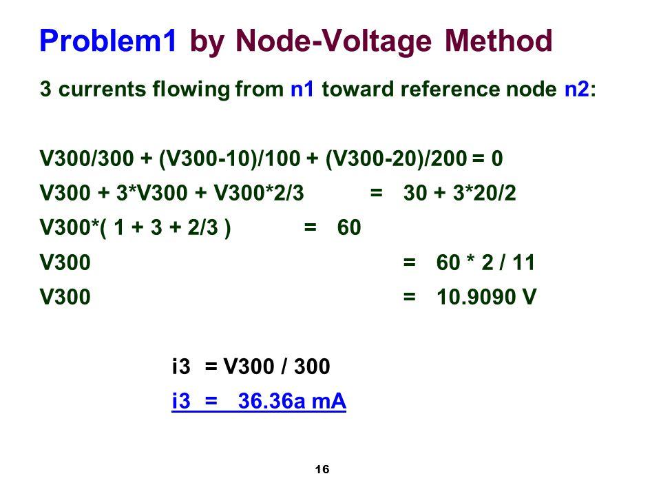 16 Problem1 by Node-Voltage Method 3 currents flowing from n1 toward reference node n2: V300/300 + (V300-10)/100 + (V300-20)/200 = 0 V300 + 3*V300 + V300*2/3=30 + 3*20/2 V300*( 1 + 3 + 2/3 )=60 V300=60 * 2 / 11 V300=10.9090 V i3= V300 / 300 i3=36.36a mA