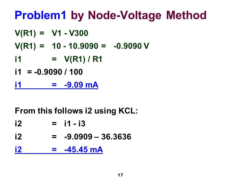 17 Problem1 by Node-Voltage Method V(R1)=V1 - V300 V(R1)=10 - 10.9090=-0.9090 V i1=V(R1) / R1 i1 = -0.9090 / 100 i1=-9.09 mA From this follows i2 using KCL: i2=i1 - i3 i2=-9.0909 – 36.3636 i2=-45.45 mA