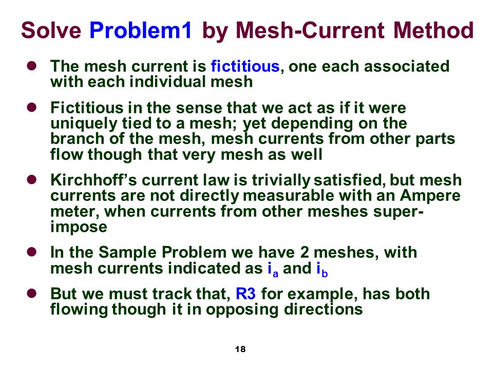 18 Solve Problem1 by Mesh-Current Method The mesh current is fictitious, one each associated with each individual mesh Fictitious in the sense that we act as if it were uniquely tied to a mesh; yet depending on the branch of the mesh, mesh currents from other parts flow though that very mesh as well Kirchhoff's current law is trivially satisfied, but mesh currents are not directly measurable with an Ampere meter, when currents from other meshes super- impose In the Sample Problem we have 2 meshes, with mesh currents indicated as i a and i b But we must track that, R3 for example, has both flowing though it in opposing directions