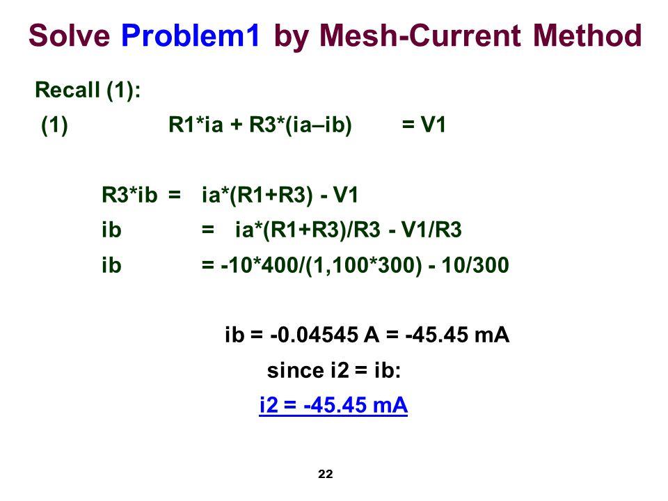 22 Solve Problem1 by Mesh-Current Method Recall (1): (1)R1*ia + R3*(ia–ib)= V1 R3*ib=ia*(R1+R3) - V1 ib=ia*(R1+R3)/R3 - V1/R3 ib= -10*400/(1,100*300) - 10/300 ib = -0.04545 A = -45.45 mA since i2 = ib: i2 = -45.45 mA