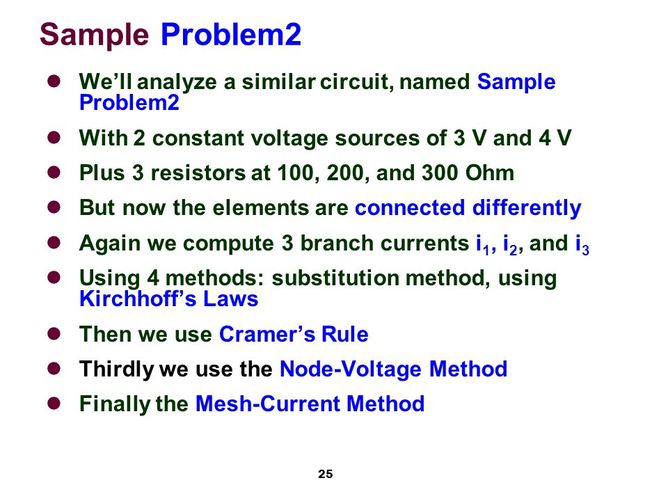 25 Sample Problem2 We'll analyze a similar circuit, named Sample Problem2 With 2 constant voltage sources of 3 V and 4 V Plus 3 resistors at 100, 200, and 300 Ohm But now the elements are connected differently Again we compute 3 branch currents i 1, i 2, and i 3 Using 4 methods: substitution method, using Kirchhoff's Laws Then we use Cramer's Rule Thirdly we use the Node-Voltage Method Finally the Mesh-Current Method