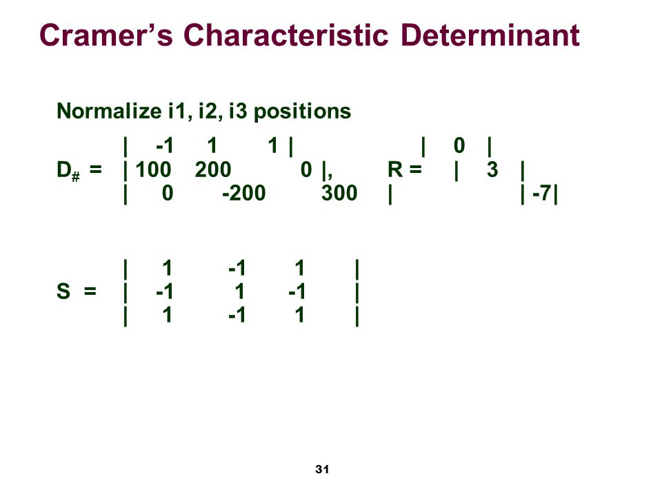 31 Cramer's Characteristic Determinant Normalize i1, i2, i3 positions |-1 1 1||0| D # =| 100 200 0|,R =|3| | 0-200300|| -7| | 1 -1 1| S=|-1 1-1| | 1 -