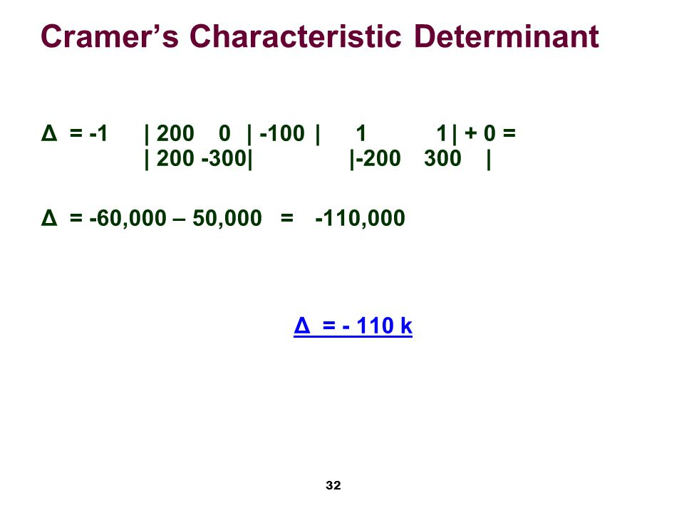 32 Cramer's Characteristic Determinant Δ= -1| 200 0| -100| 1 1| + 0 = | || | Δ= -60,000 – 50,000=-110,000 Δ= k