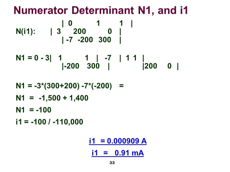 33 Numerator Determinant N1, and i1 | 011| N(i1):| 32000| | -7 -200 300| N1 = 0 - 3| 11| -7| 1 1| |-200 300||200 0| N1 = -3*(300+200) -7*(-200)= N1 =-1,500 + 1,400 N1 = -100 i1 = -100 / -110,000 i1= 0.000909 A i1 =0.91 mA