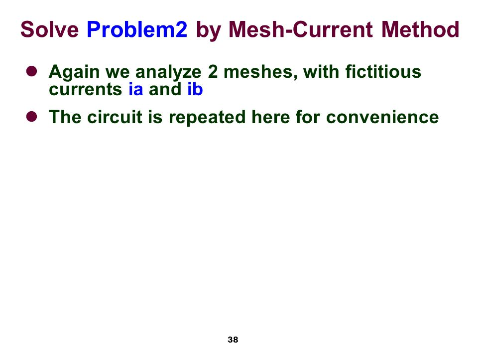 38 Solve Problem2 by Mesh-Current Method Again we analyze 2 meshes, with fictitious currents ia and ib The circuit is repeated here for convenience