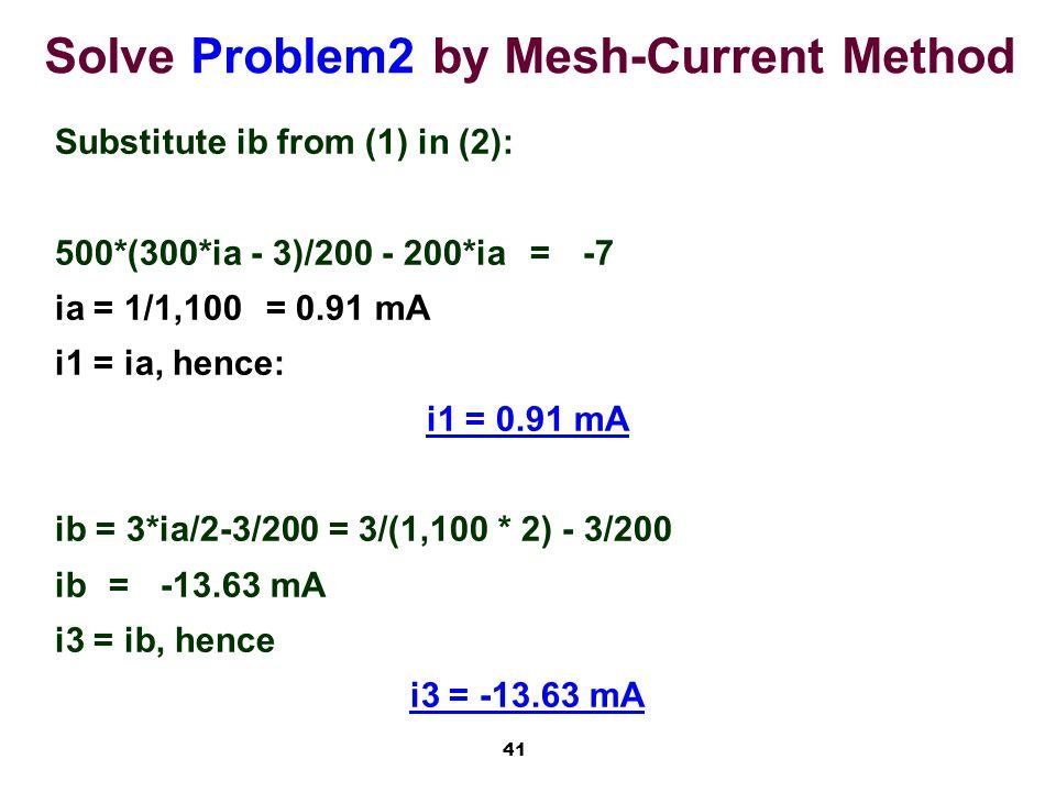 41 Solve Problem2 by Mesh-Current Method Substitute ib from (1) in (2): 500*(300*ia - 3)/200 - 200*ia=-7 ia = 1/1,100= 0.91 mA i1 = ia, hence: i1 = 0.91 mA ib = 3*ia/2-3/200 = 3/(1,100 * 2) - 3/200 ib =-13.63 mA i3 = ib, hence i3 = -13.63 mA