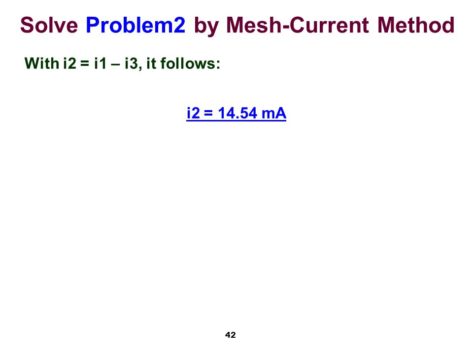 42 Solve Problem2 by Mesh-Current Method With i2 = i1 – i3, it follows: i2 = 14.54 mA