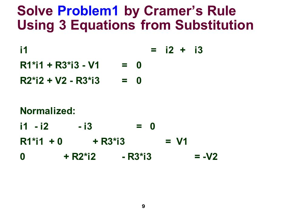 9 Solve Problem1 by Cramer's Rule Using 3 Equations from Substitution i1=i2+i3 R1*i1 + R3*i3 - V1=0 R2*i2 + V2 - R3*i3=0 Normalized: i1 - i2 - i3= 0 R1*i1+ 0+ R3*i3= V1 0+ R2*i2- R3*i3= -V2