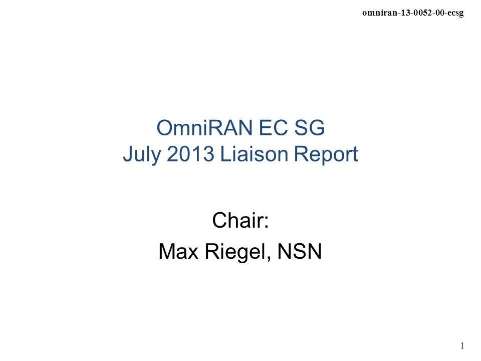 omniran-13-0052-00-ecsg 1 OmniRAN EC SG July 2013 Liaison Report Chair: Max Riegel, NSN