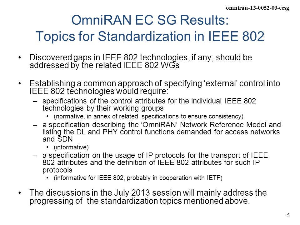 omniran-13-0052-00-ecsg 5 OmniRAN EC SG Results: Topics for Standardization in IEEE 802 Discovered gaps in IEEE 802 technologies, if any, should be addressed by the related IEEE 802 WGs Establishing a common approach of specifying 'external' control into IEEE 802 technologies would require: –specifications of the control attributes for the individual IEEE 802 technologies by their working groups (normative, in annex of related specifications to ensure consistency) –a specification describing the 'OmniRAN' Network Reference Model and listing the DL and PHY control functions demanded for access networks and SDN (informative) –a specification on the usage of IP protocols for the transport of IEEE 802 attributes and the definition of IEEE 802 attributes for such IP protocols (informative for IEEE 802, probably in cooperation with IETF) The discussions in the July 2013 session will mainly address the progressing of the standardization topics mentioned above.