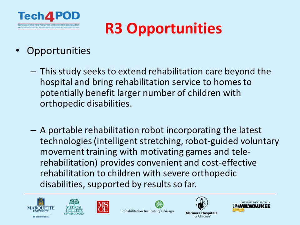 R3 Opportunities Opportunities – This study seeks to extend rehabilitation care beyond the hospital and bring rehabilitation service to homes to potentially benefit larger number of children with orthopedic disabilities.