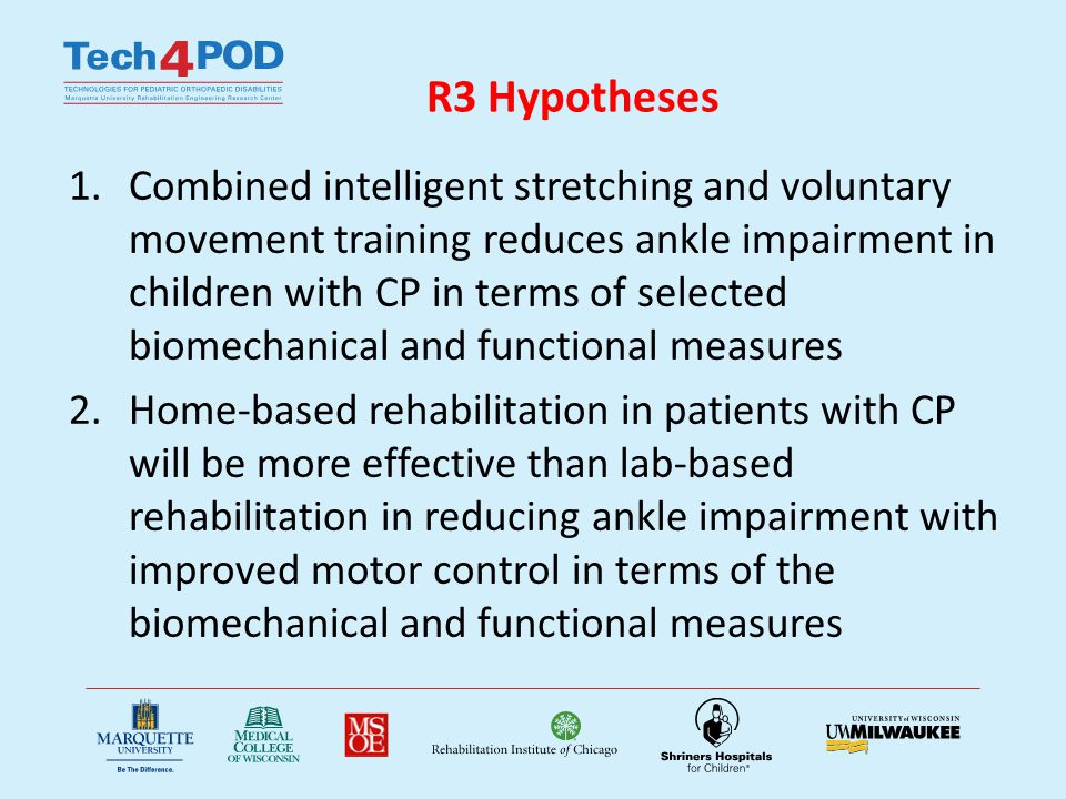 R3 Specific Aims 1.Refine existing prototypes and develop a portable rehabilitation robot capable of combined passive stretching and active movement training with an integrated telecommuting interface and suitable for home- and lab- based rehabilitation of spastic ankles 2.Conduct 6-week home- and lab-based rehabilitation sessions of impaired ankles in children with CP using the portable tele-assissted rehab robot 3.Evaluate outcomes in both groups of children with CP in terms of biomechanical and functional measures, including passive and active ROMs, strength, selective motor control, balance, and mobility