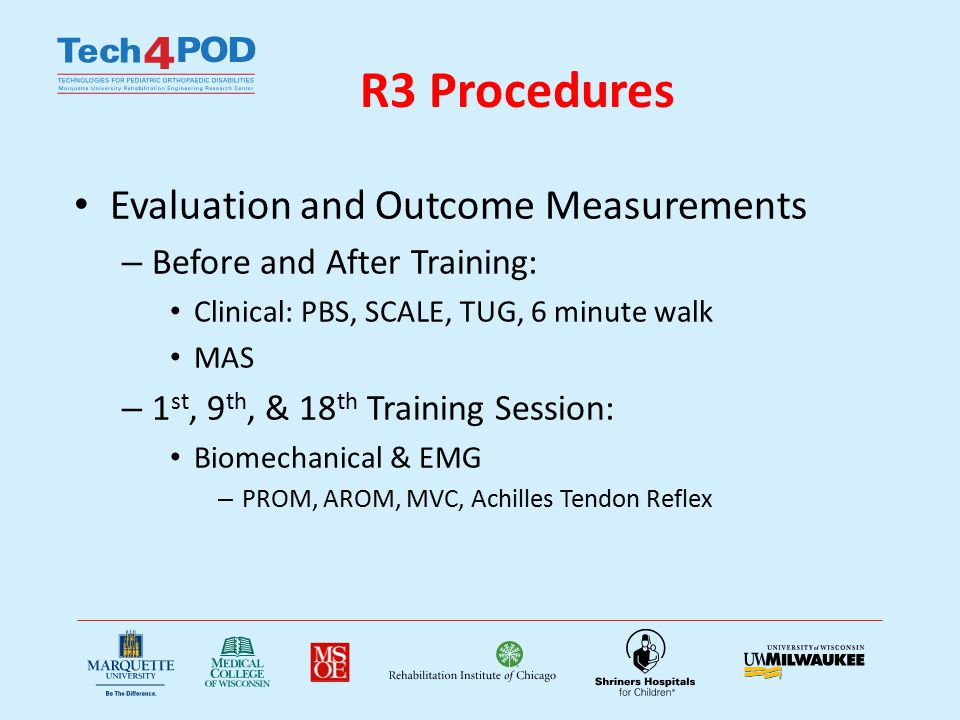 R3 Procedures Evaluation and Outcome Measurements – Before and After Training: Clinical: PBS, SCALE, TUG, 6 minute walk MAS – 1 st, 9 th, & 18 th Training Session: Biomechanical & EMG – PROM, AROM, MVC, Achilles Tendon Reflex