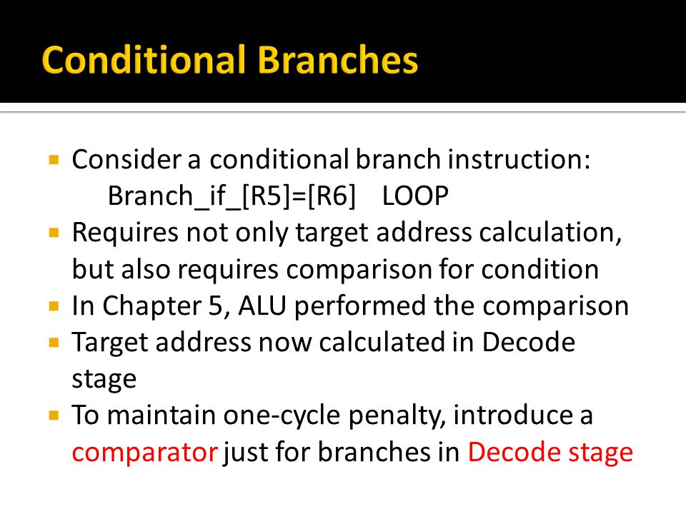  Consider a conditional branch instruction: Branch_if_[R5]=[R6]LOOP  Requires not only target address calculation, but also requires comparison for condition  In Chapter 5, ALU performed the comparison  Target address now calculated in Decode stage  To maintain one-cycle penalty, introduce a comparator just for branches in Decode stage