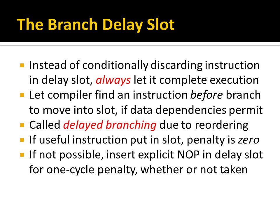  Instead of conditionally discarding instruction in delay slot, always let it complete execution  Let compiler find an instruction before branch to