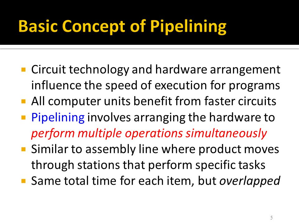  Circuit technology and hardware arrangement influence the speed of execution for programs  All computer units benefit from faster circuits  Pipelining involves arranging the hardware to perform multiple operations simultaneously  Similar to assembly line where product moves through stations that perform specific tasks  Same total time for each item, but overlapped 5